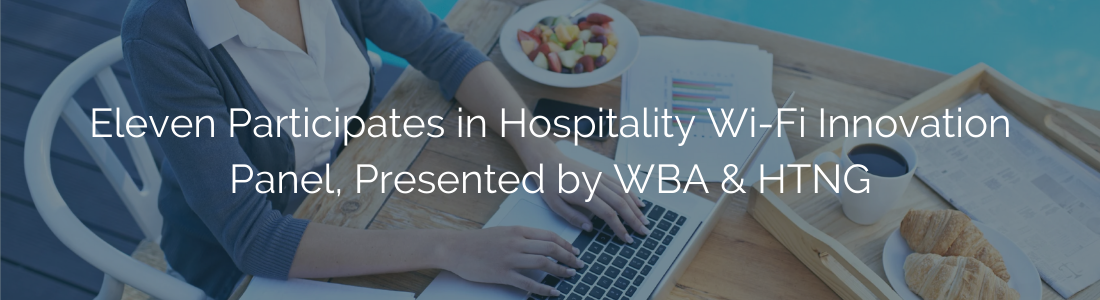 Eleven Participates in Hospitality Wi-Fi Innovation Panel, Presented by WBA & HTNG