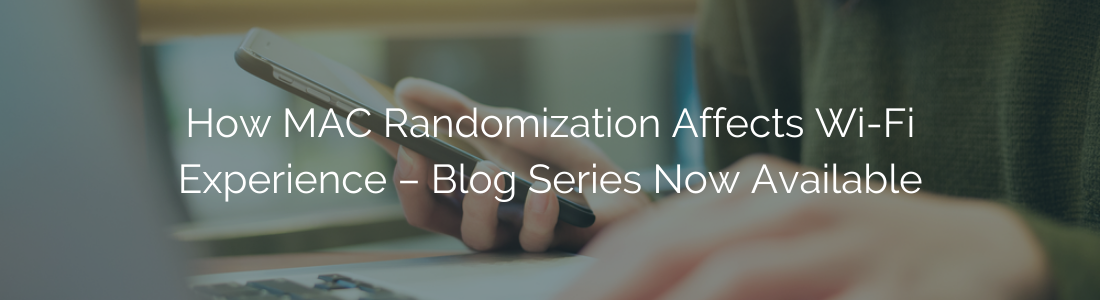 How MAC Randomization Affects Wi-Fi Experience – Blog Series Now Available